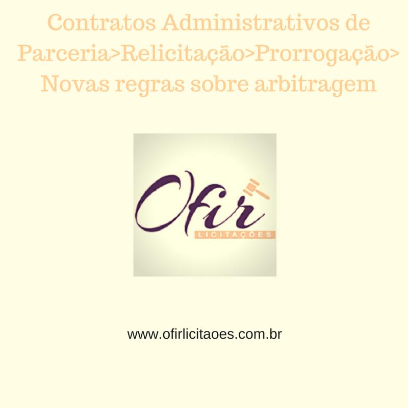 Contratos Administrativos De Parceria: Relicitação> Prorrogação> Novas Regras Sobre Arbitragem> Vide Os Destaques: